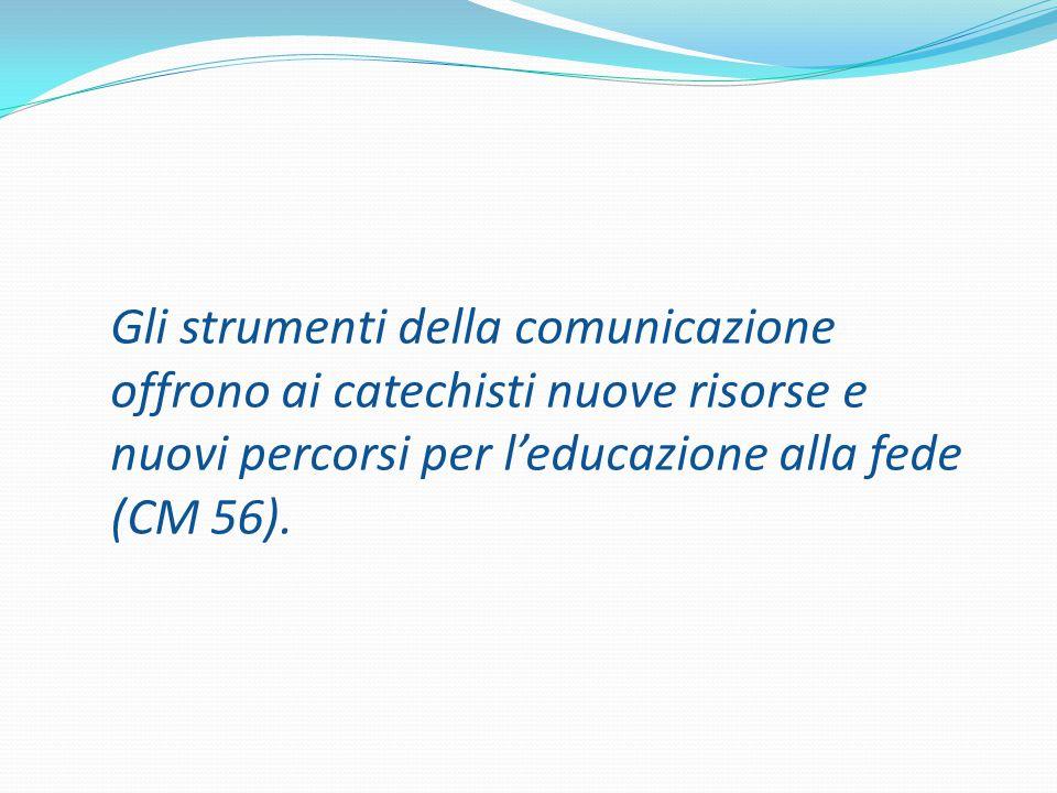 Gli strumenti della comunicazione offrono ai catechisti nuove risorse e nuovi percorsi per l'educazione alla fede (CM 56).