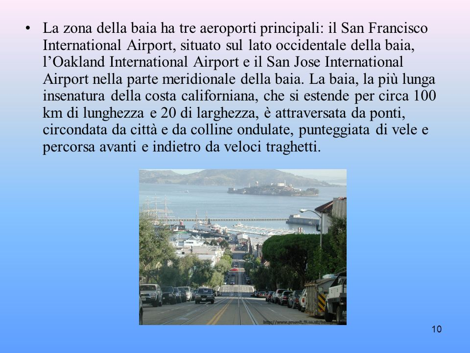 La zona della baia ha tre aeroporti principali: il San Francisco International Airport, situato sul lato occidentale della baia, l'Oakland International Airport e il San Jose International Airport nella parte meridionale della baia.