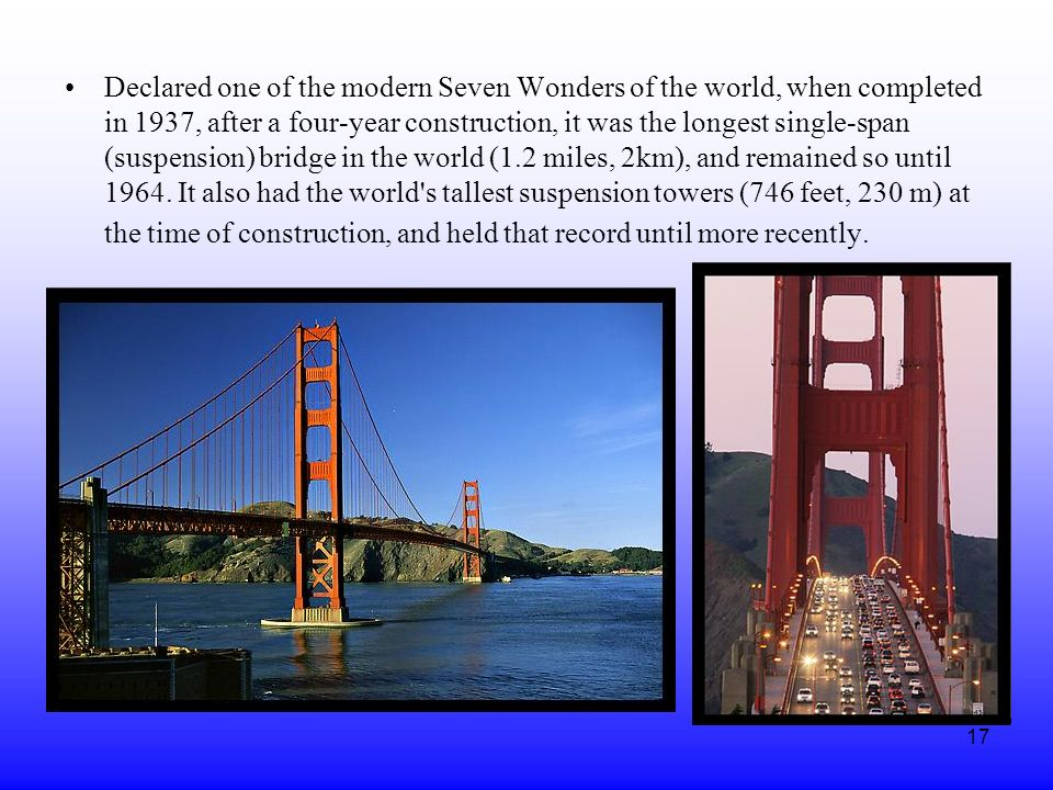 Declared one of the modern Seven Wonders of the world, when completed in 1937, after a four-year construction, it was the longest single-span (suspension) bridge in the world (1.2 miles, 2km), and remained so until 1964.