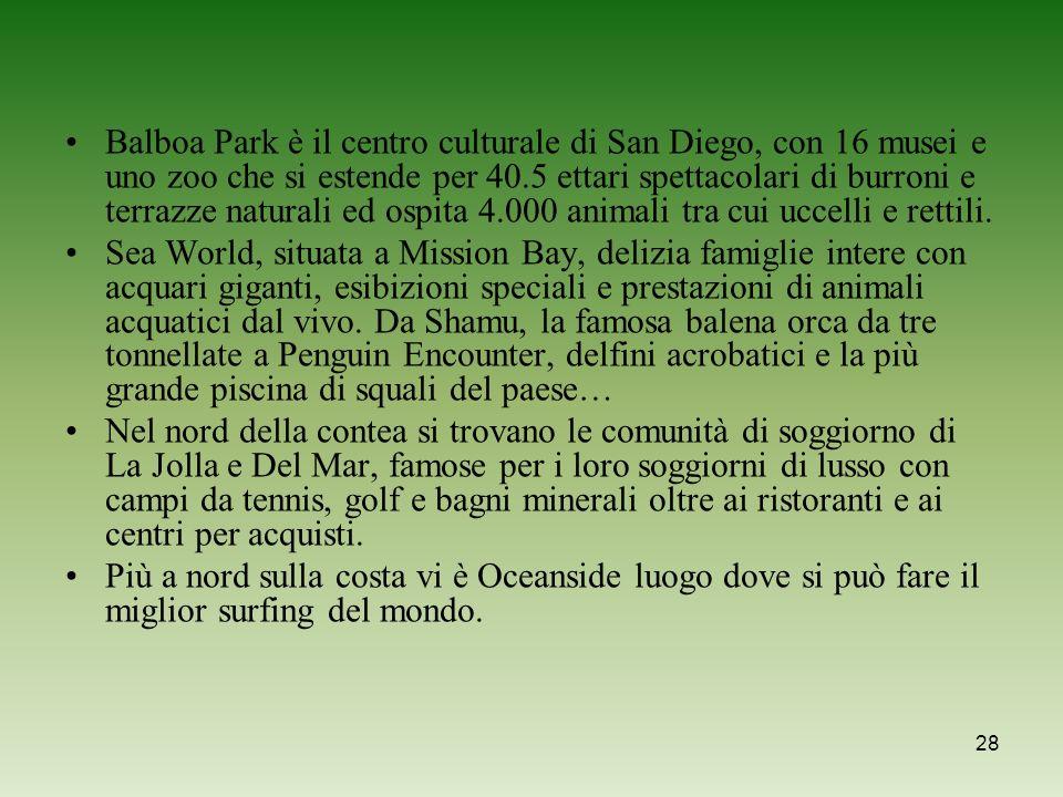 Balboa Park è il centro culturale di San Diego, con 16 musei e uno zoo che si estende per 40.5 ettari spettacolari di burroni e terrazze naturali ed ospita 4.000 animali tra cui uccelli e rettili.