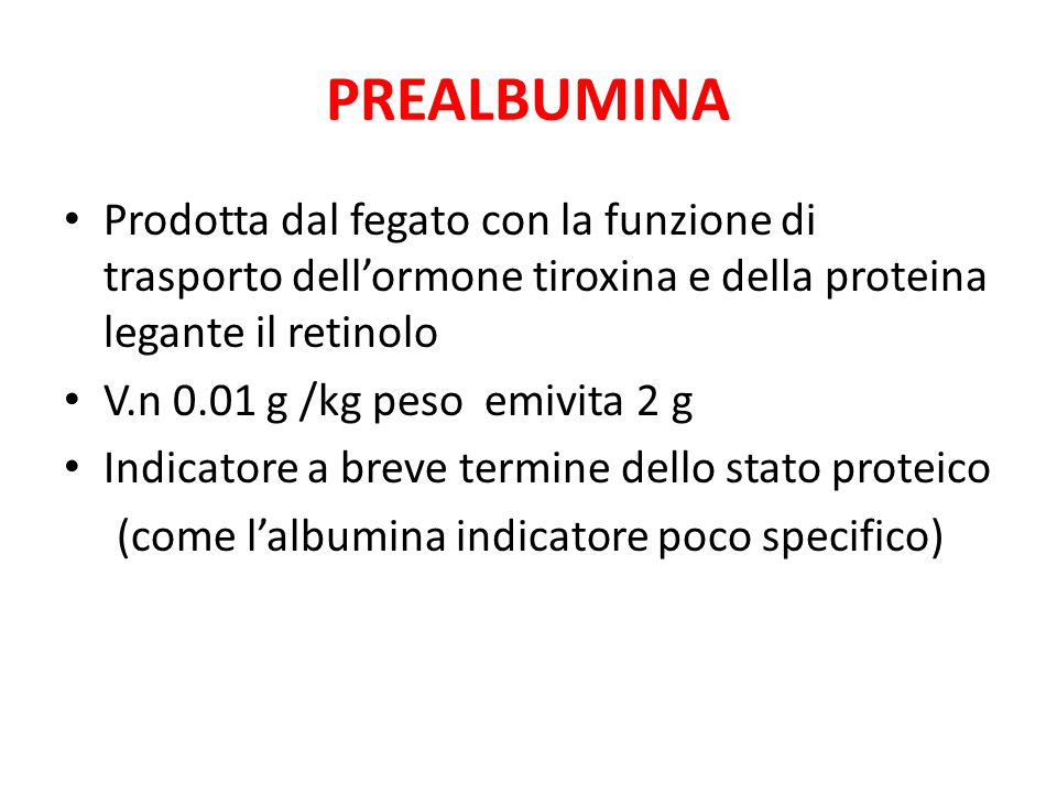 PREALBUMINA Prodotta dal fegato con la funzione di trasporto dell'ormone tiroxina e della proteina legante il retinolo.