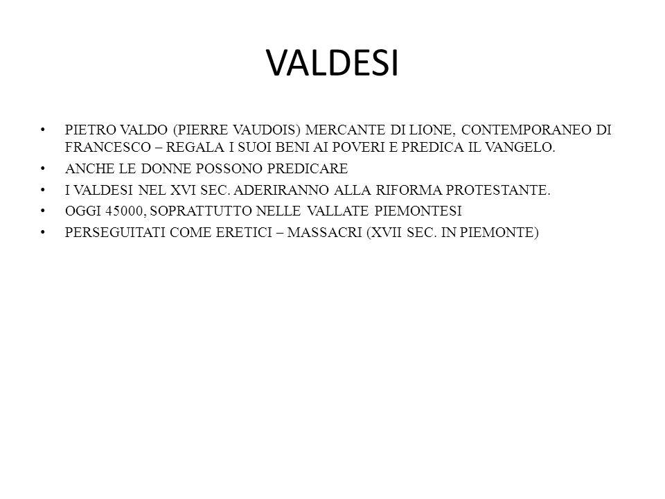 VALDESI PIETRO VALDO (PIERRE VAUDOIS) MERCANTE DI LIONE, CONTEMPORANEO DI FRANCESCO – REGALA I SUOI BENI AI POVERI E PREDICA IL VANGELO.