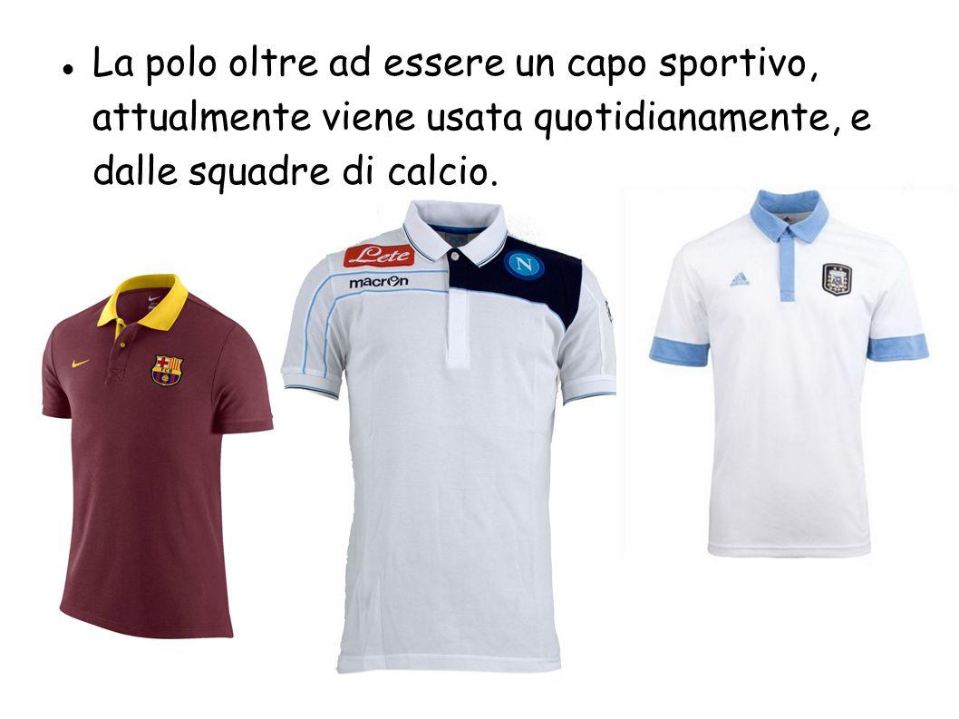 La polo oltre ad essere un capo sportivo, attualmente viene usata quotidianamente, e dalle squadre di calcio.