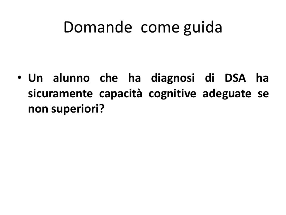 Domande come guida Un alunno che ha diagnosi di DSA ha sicuramente capacità cognitive adeguate se non superiori
