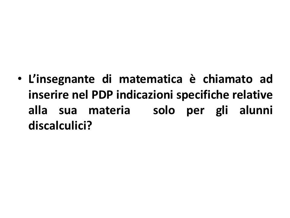 L'insegnante di matematica è chiamato ad inserire nel PDP indicazioni specifiche relative alla sua materia solo per gli alunni discalculici
