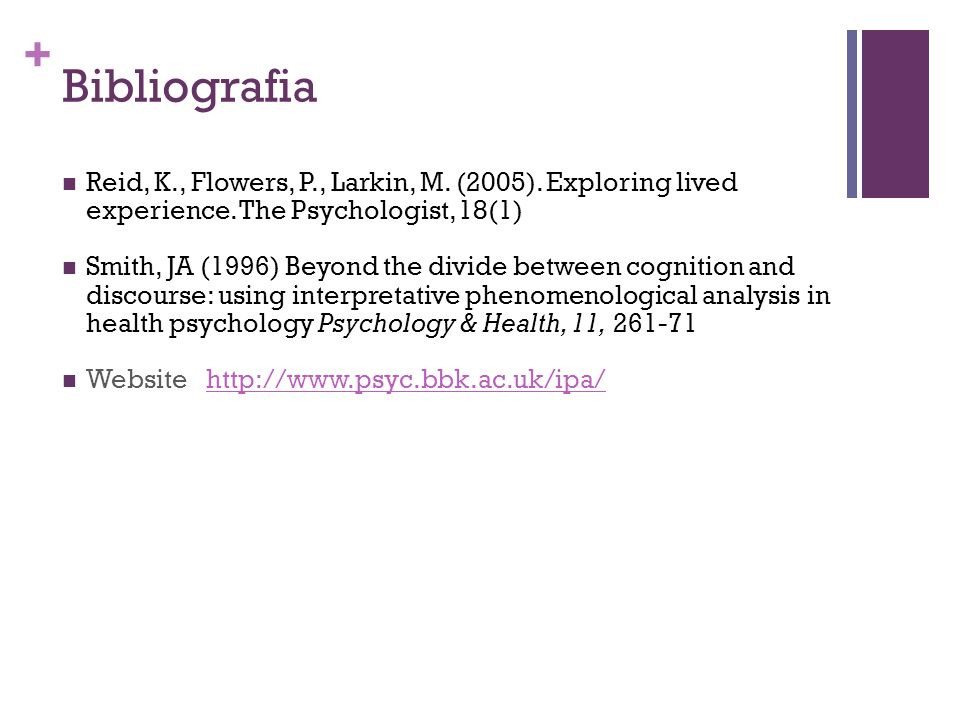 Bibliografia Reid, K., Flowers, P., Larkin, M. (2005). Exploring lived experience. The Psychologist, 18(1)