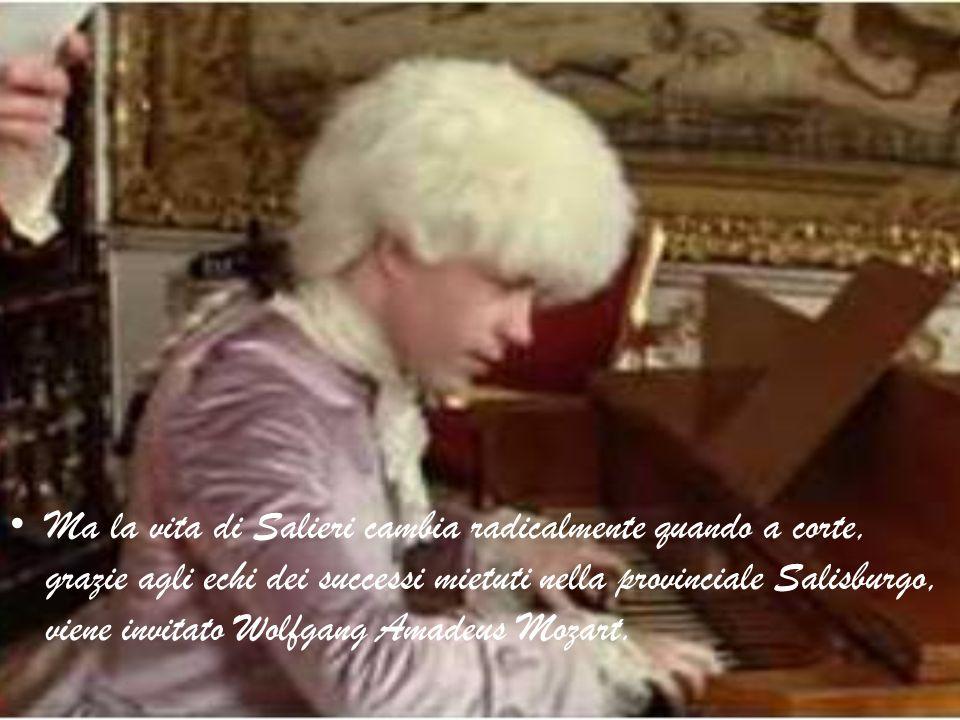 Ma la vita di Salieri cambia radicalmente quando a corte, grazie agli echi dei successi mietuti nella provinciale Salisburgo, viene invitato Wolfgang Amadeus Mozart.