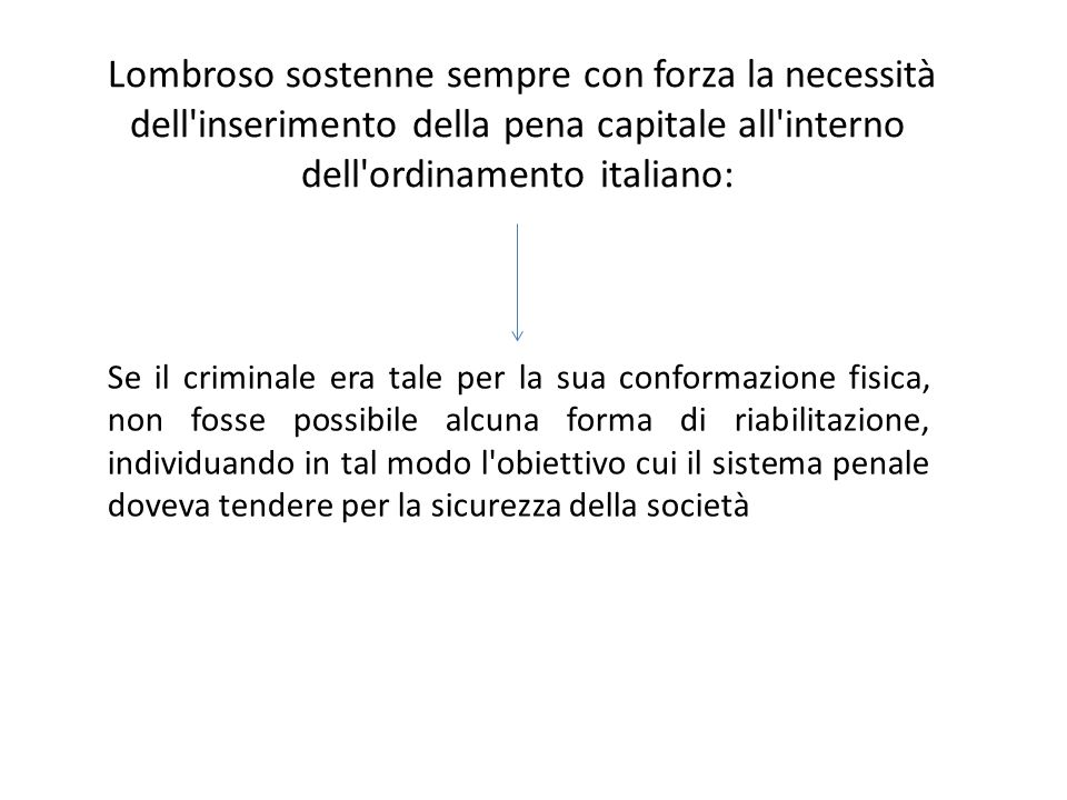 Lombroso sostenne sempre con forza la necessità dell inserimento della pena capitale all interno dell ordinamento italiano: