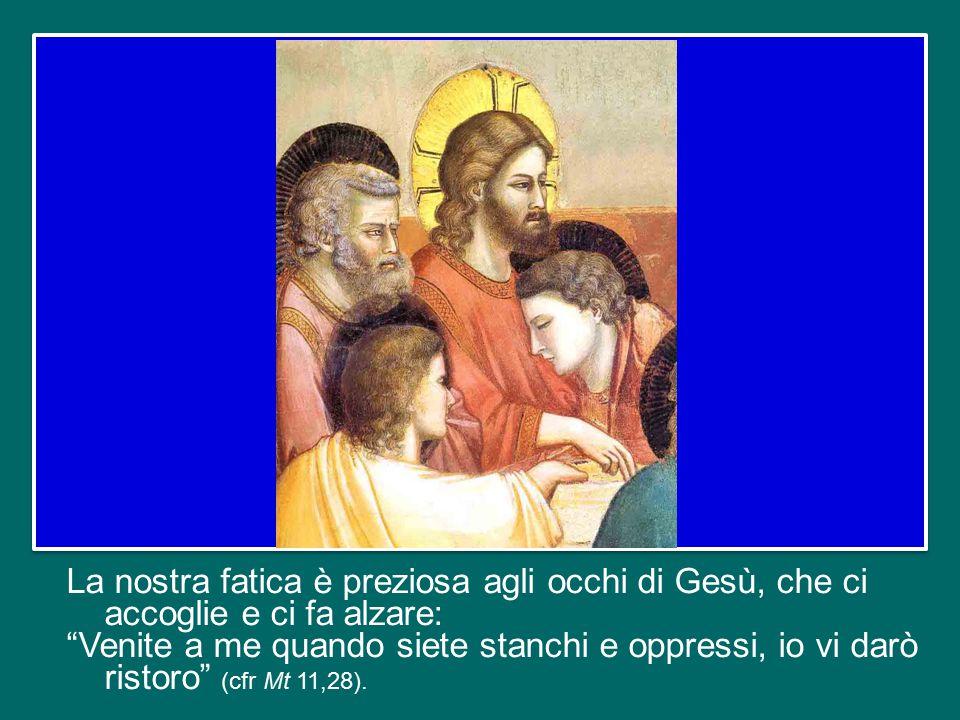 La nostra fatica è preziosa agli occhi di Gesù, che ci accoglie e ci fa alzare: Venite a me quando siete stanchi e oppressi, io vi darò ristoro (cfr Mt 11,28).