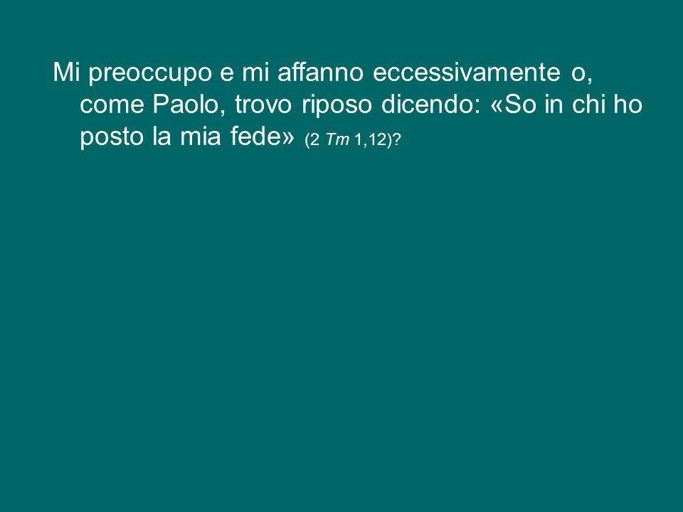 Mi preoccupo e mi affanno eccessivamente o, come Paolo, trovo riposo dicendo: «So in chi ho posto la mia fede» (2 Tm 1,12)