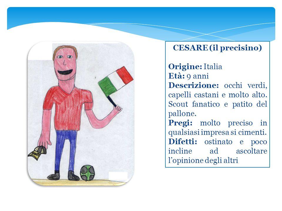 CESARE (il precisino) Origine: Italia. Età: 9 anni. Descrizione: occhi verdi, capelli castani e molto alto. Scout fanatico e patito del pallone.
