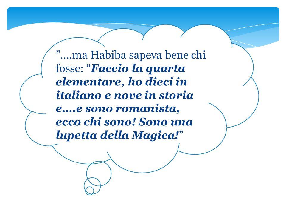 ….ma Habiba sapeva bene chi fosse: Faccio la quarta elementare, ho dieci in italiano e nove in storia e….e sono romanista, ecco chi sono.