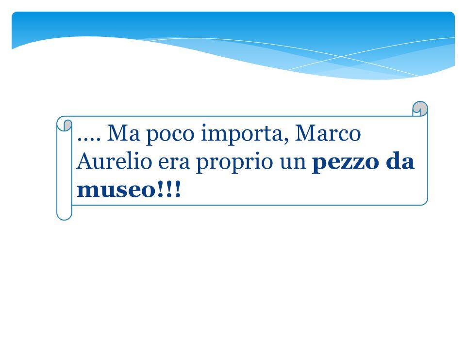 …. Ma poco importa, Marco Aurelio era proprio un pezzo da museo!!!