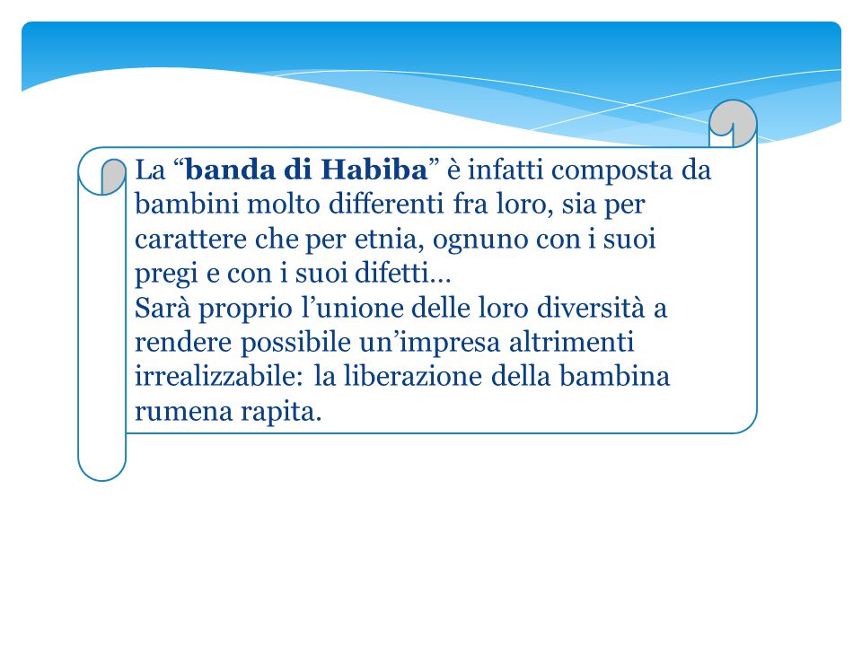 La banda di Habiba è infatti composta da bambini molto differenti fra loro, sia per carattere che per etnia, ognuno con i suoi pregi e con i suoi difetti…