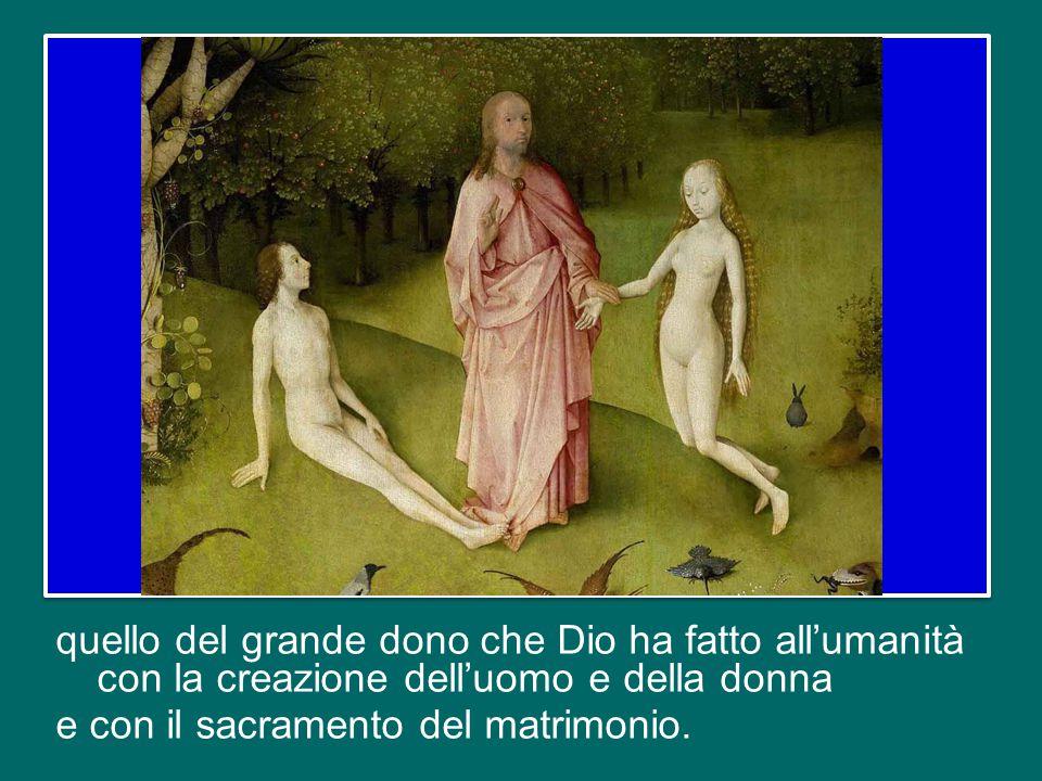quello del grande dono che Dio ha fatto all'umanità con la creazione dell'uomo e della donna e con il sacramento del matrimonio.