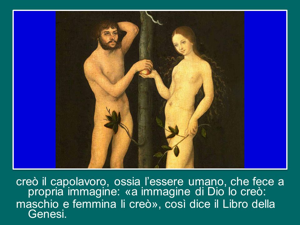 creò il capolavoro, ossia l'essere umano, che fece a propria immagine: «a immagine di Dio lo creò: maschio e femmina li creò», così dice il Libro della Genesi.