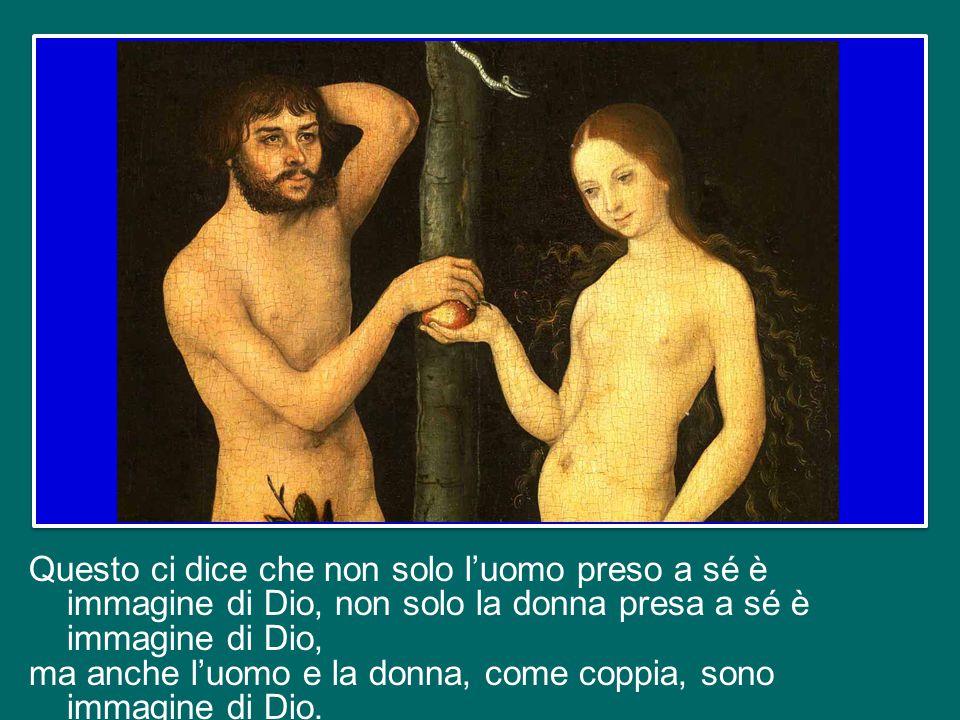 Questo ci dice che non solo l'uomo preso a sé è immagine di Dio, non solo la donna presa a sé è immagine di Dio, ma anche l'uomo e la donna, come coppia, sono immagine di Dio.