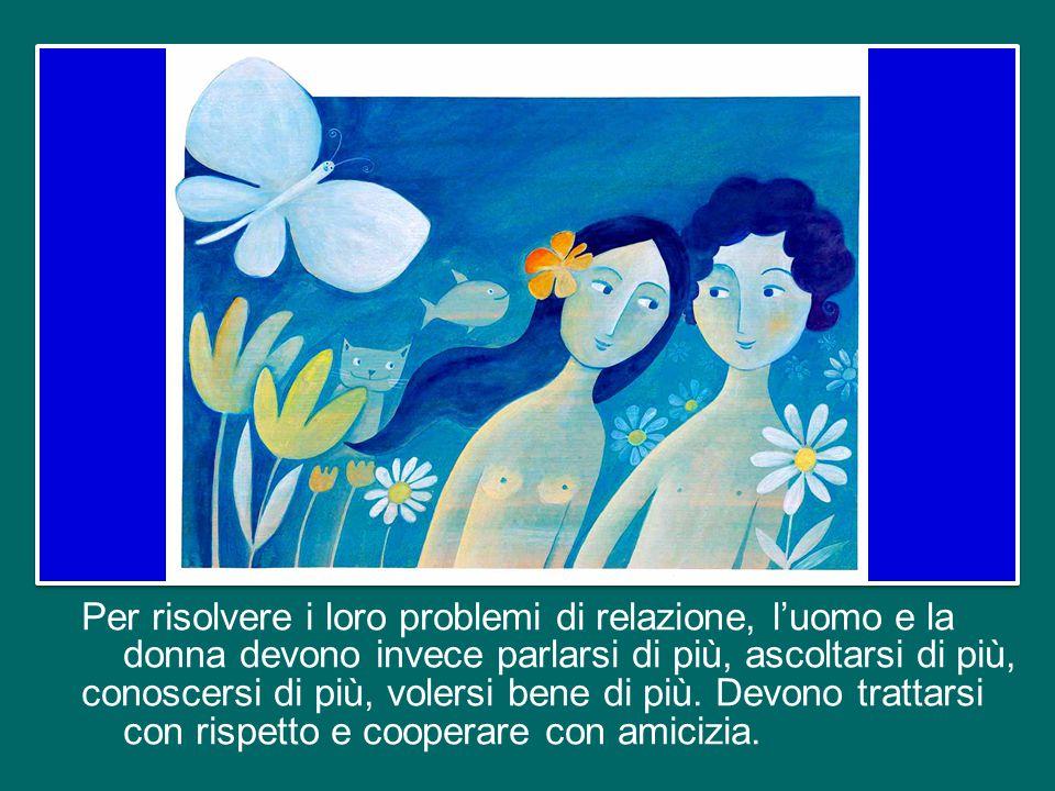 Per risolvere i loro problemi di relazione, l'uomo e la donna devono invece parlarsi di più, ascoltarsi di più, conoscersi di più, volersi bene di più.