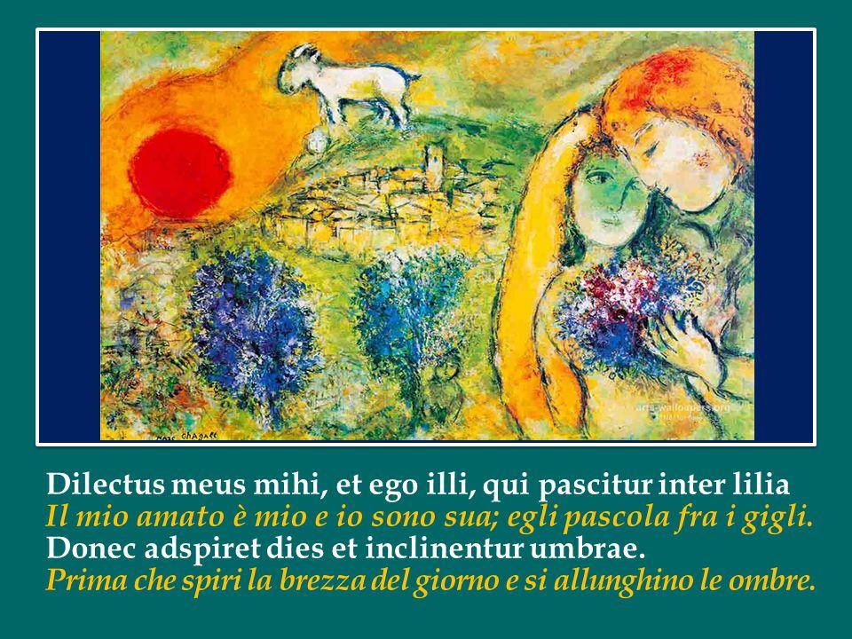 Dilectus meus mihi, et ego illi, qui pascitur inter lilia Il mio amato è mio e io sono sua; egli pascola fra i gigli.