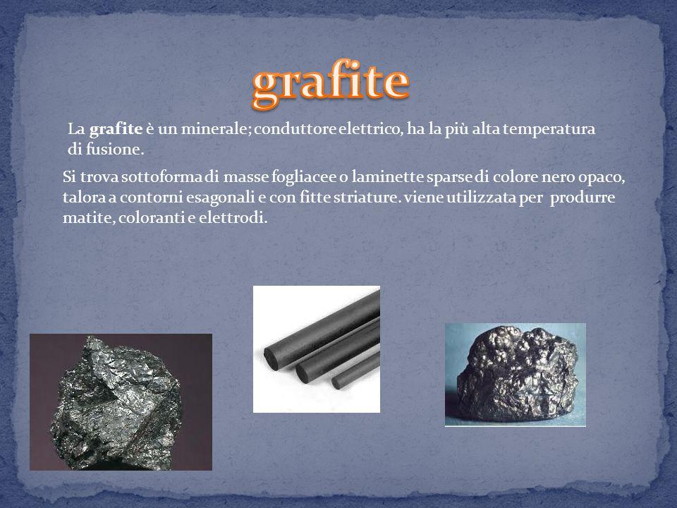 grafite La grafite è un minerale; conduttore elettrico, ha la più alta temperatura di fusione.