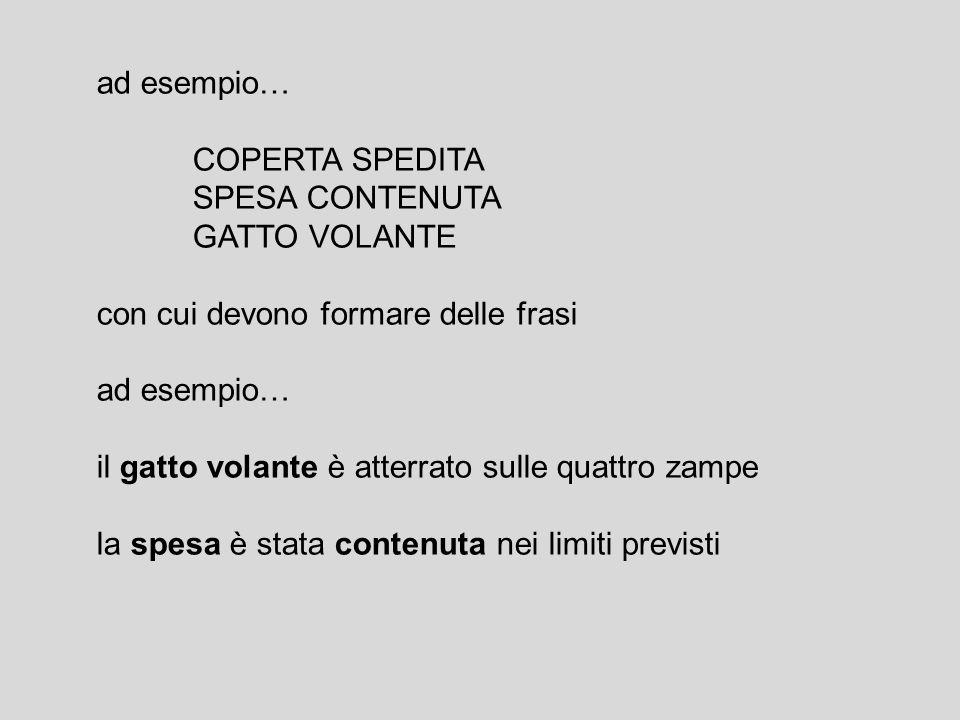 ad esempio… COPERTA SPEDITA. SPESA CONTENUTA. GATTO VOLANTE. con cui devono formare delle frasi.