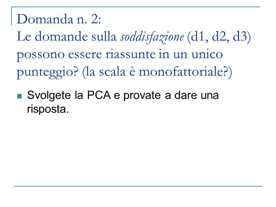 Domanda n. 2: Le domande sulla soddisfazione (d1, d2, d3) possono essere riassunte in un unico punteggio (la scala è monofattoriale )