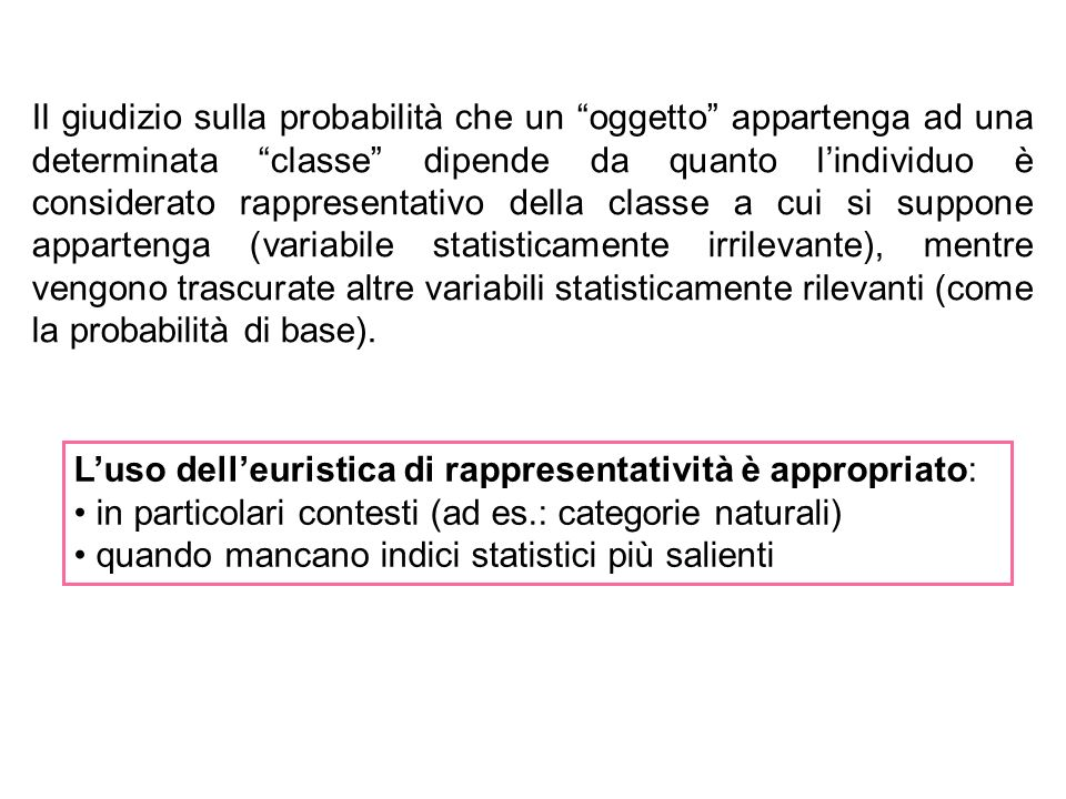 Il giudizio sulla probabilità che un oggetto appartenga ad una determinata classe dipende da quanto l'individuo è considerato rappresentativo della classe a cui si suppone appartenga (variabile statisticamente irrilevante), mentre vengono trascurate altre variabili statisticamente rilevanti (come la probabilità di base).
