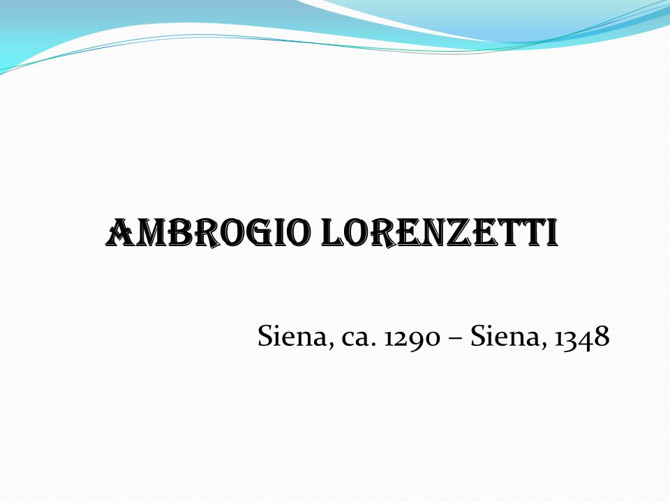 Ambrogio Lorenzetti Siena, ca. 1290 – Siena, 1348