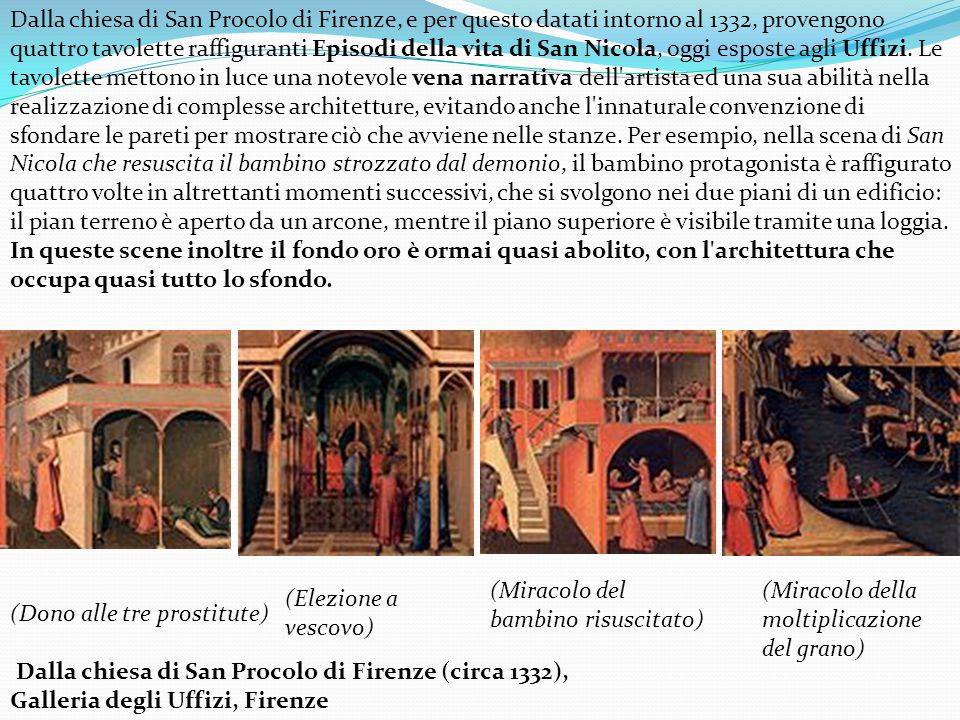 Dalla chiesa di San Procolo di Firenze, e per questo datati intorno al 1332, provengono quattro tavolette raffiguranti Episodi della vita di San Nicola, oggi esposte agli Uffizi. Le tavolette mettono in luce una notevole vena narrativa dell artista ed una sua abilità nella realizzazione di complesse architetture, evitando anche l innaturale convenzione di sfondare le pareti per mostrare ciò che avviene nelle stanze. Per esempio, nella scena di San Nicola che resuscita il bambino strozzato dal demonio, il bambino protagonista è raffigurato quattro volte in altrettanti momenti successivi, che si svolgono nei due piani di un edificio: il pian terreno è aperto da un arcone, mentre il piano superiore è visibile tramite una loggia. In queste scene inoltre il fondo oro è ormai quasi abolito, con l architettura che occupa quasi tutto lo sfondo.