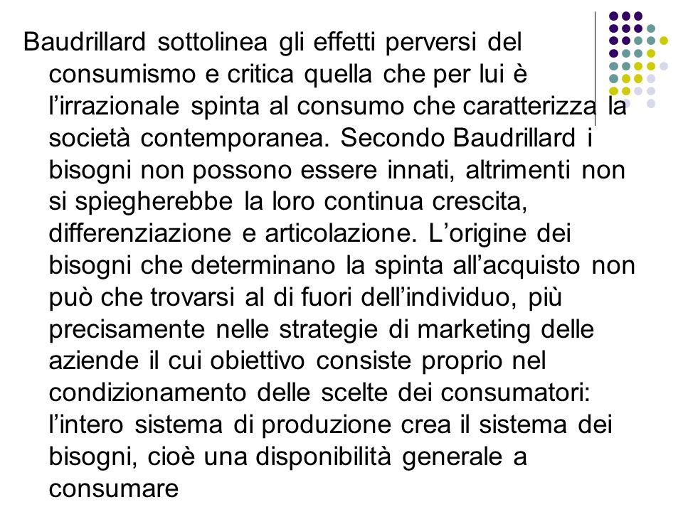 Baudrillard sottolinea gli effetti perversi del consumismo e critica quella che per lui è l'irrazionale spinta al consumo che caratterizza la società contemporanea.