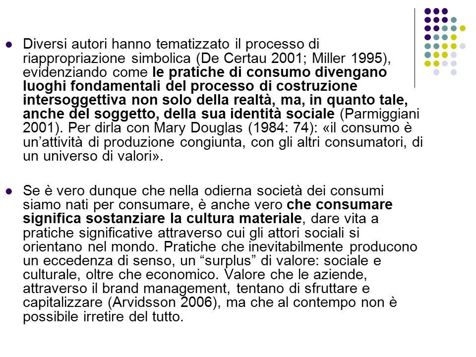 Diversi autori hanno tematizzato il processo di riappropriazione simbolica (De Certau 2001; Miller 1995), evidenziando come le pratiche di consumo divengano luoghi fondamentali del processo di costruzione intersoggettiva non solo della realtà, ma, in quanto tale, anche del soggetto, della sua identità sociale (Parmiggiani 2001). Per dirla con Mary Douglas (1984: 74): «il consumo è un'attività di produzione congiunta, con gli altri consumatori, di un universo di valori».