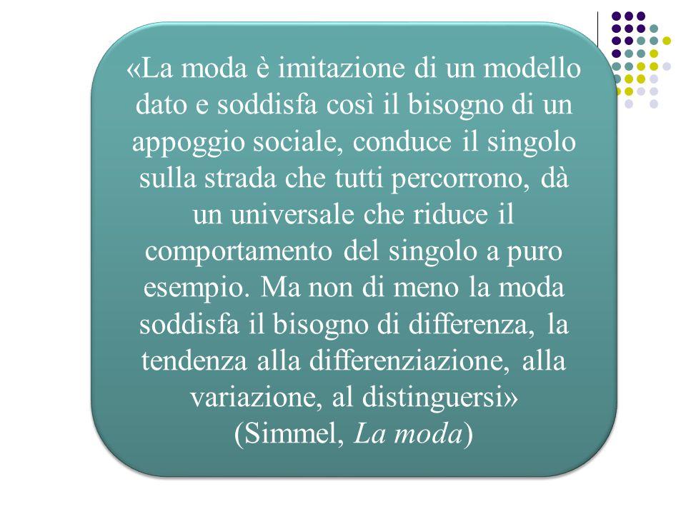 «La moda è imitazione di un modello dato e soddisfa così il bisogno di un appoggio sociale, conduce il singolo sulla strada che tutti percorrono, dà un universale che riduce il comportamento del singolo a puro esempio. Ma non di meno la moda soddisfa il bisogno di differenza, la tendenza alla differenziazione, alla variazione, al distinguersi»