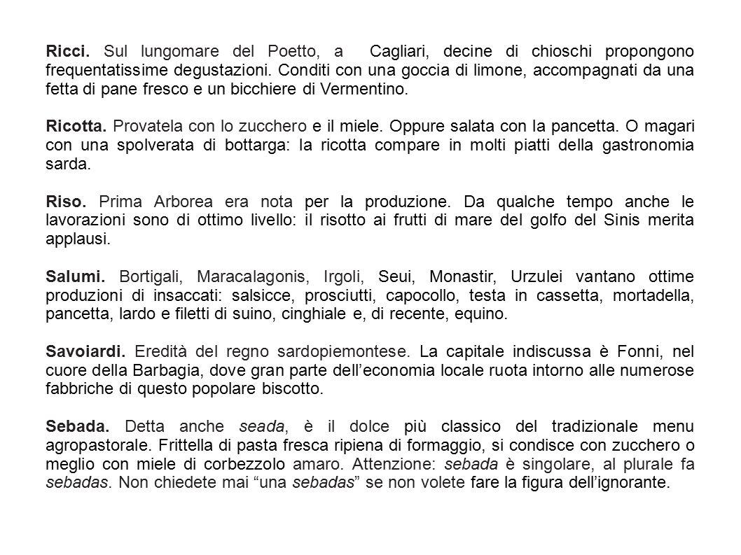 Ricci. Sul lungomare del Poetto, a Cagliari, decine di chioschi propongono frequentatissime degustazioni. Conditi con una goccia di limone, accompagnati da una fetta di pane fresco e un bicchiere di Vermentino.