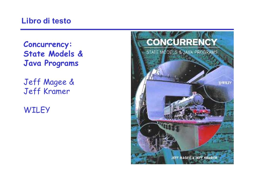 Libro di testo Concurrency: State Models & Java Programs Jeff Magee & Jeff Kramer WILEY
