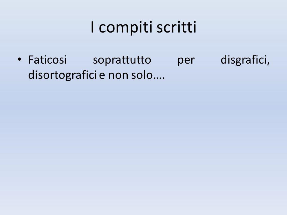 I compiti scritti Faticosi soprattutto per disgrafici, disortografici e non solo….