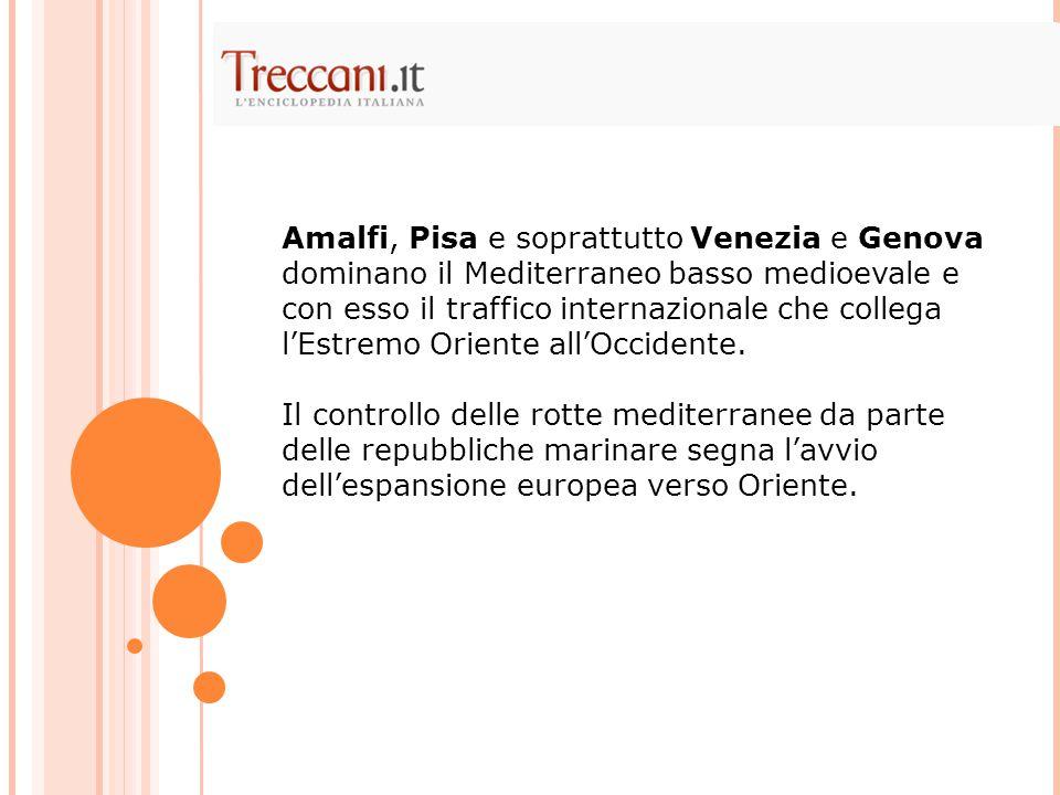 Amalfi, Pisa e soprattutto Venezia e Genova dominano il Mediterraneo basso medioevale e con esso il traffico internazionale che collega l'Estremo Oriente all'Occidente.