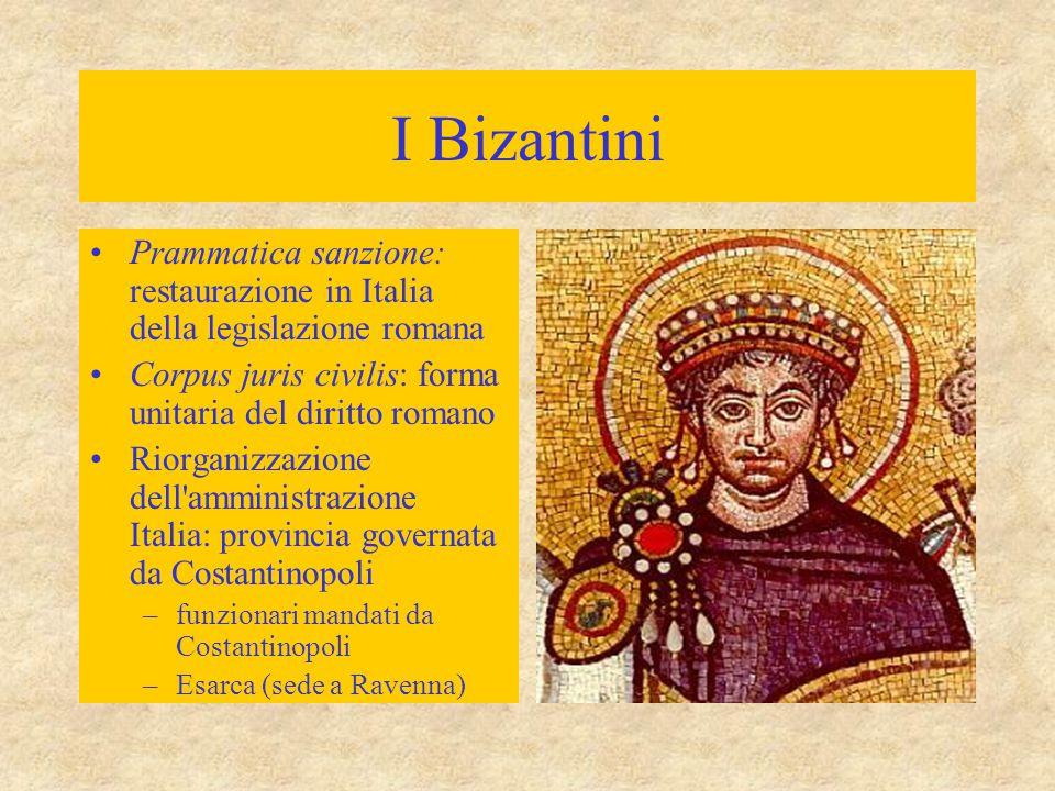 I Bizantini Prammatica sanzione: restaurazione in Italia della legislazione romana. Corpus juris civilis: forma unitaria del diritto romano.
