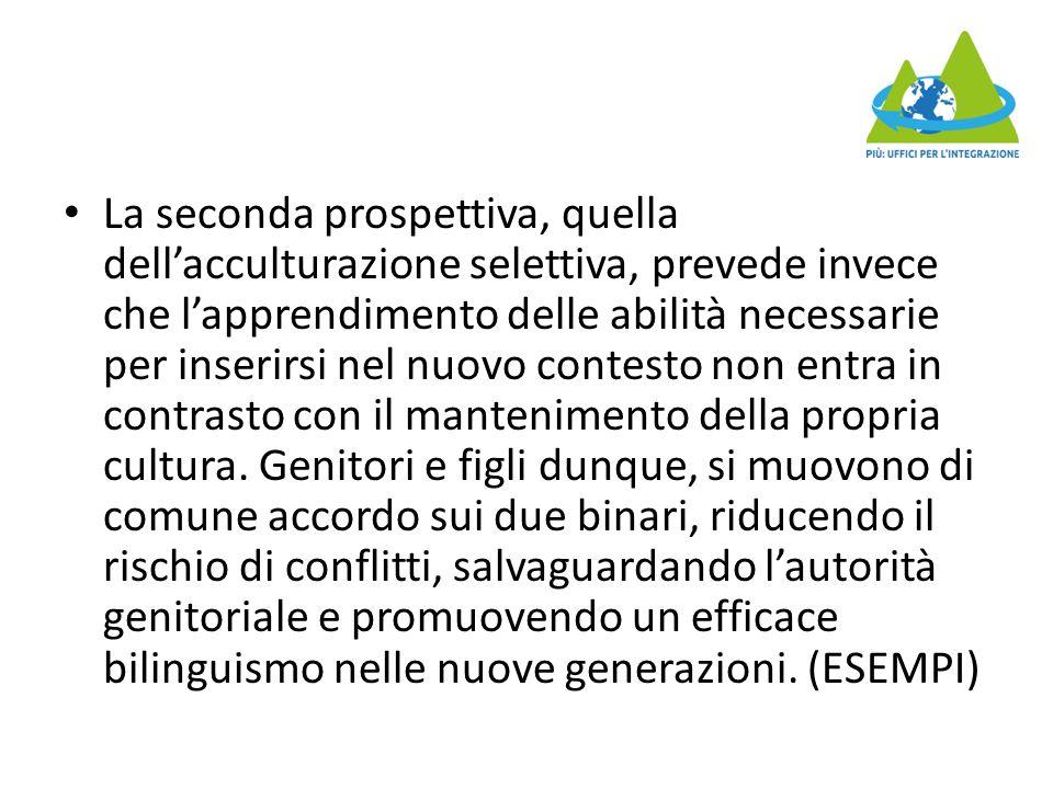 La seconda prospettiva, quella dell'acculturazione selettiva, prevede invece che l'apprendimento delle abilità necessarie per inserirsi nel nuovo contesto non entra in contrasto con il mantenimento della propria cultura.
