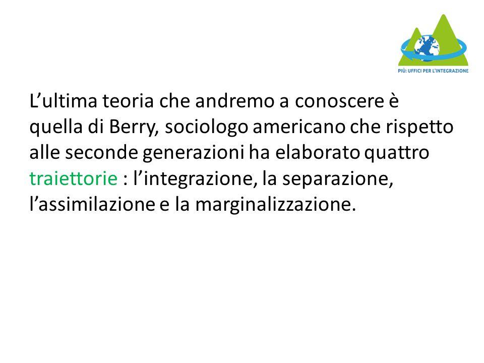 L'ultima teoria che andremo a conoscere è quella di Berry, sociologo americano che rispetto alle seconde generazioni ha elaborato quattro traiettorie : l'integrazione, la separazione, l'assimilazione e la marginalizzazione.