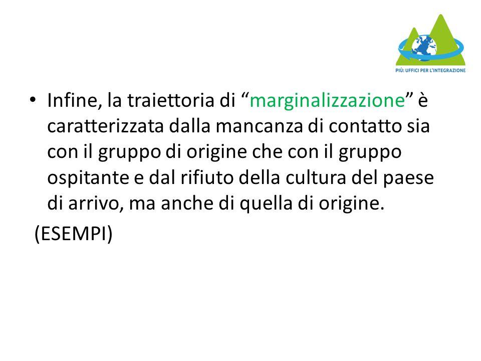 Infine, la traiettoria di marginalizzazione è caratterizzata dalla mancanza di contatto sia con il gruppo di origine che con il gruppo ospitante e dal rifiuto della cultura del paese di arrivo, ma anche di quella di origine.