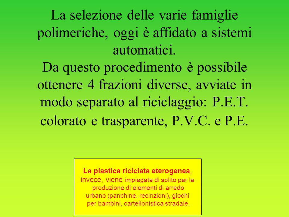 La selezione delle varie famiglie polimeriche, oggi è affidato a sistemi automatici. Da questo procedimento è possibile ottenere 4 frazioni diverse, avviate in modo separato al riciclaggio: P.E.T. colorato e trasparente, P.V.C. e P.E.