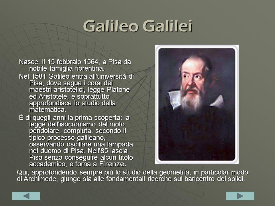 Galileo Galilei Nasce, il 15 febbraio 1564, a Pisa da nobile famiglia fiorentina.