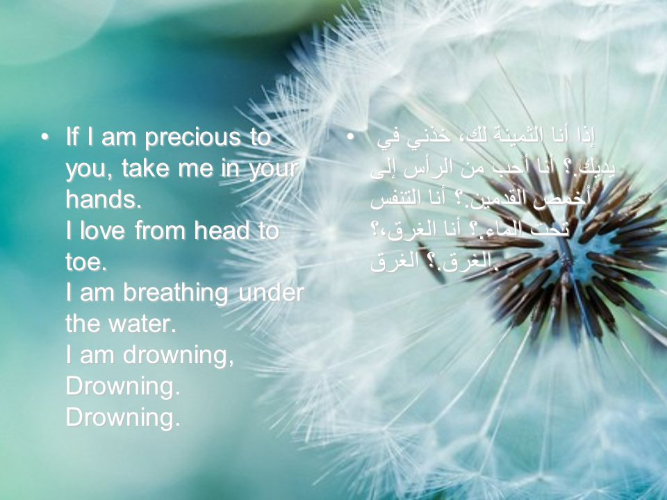 If I am precious to you, take me in your hands. I love from head to toe. I am breathing under the water. I am drowning, Drowning. Drowning.