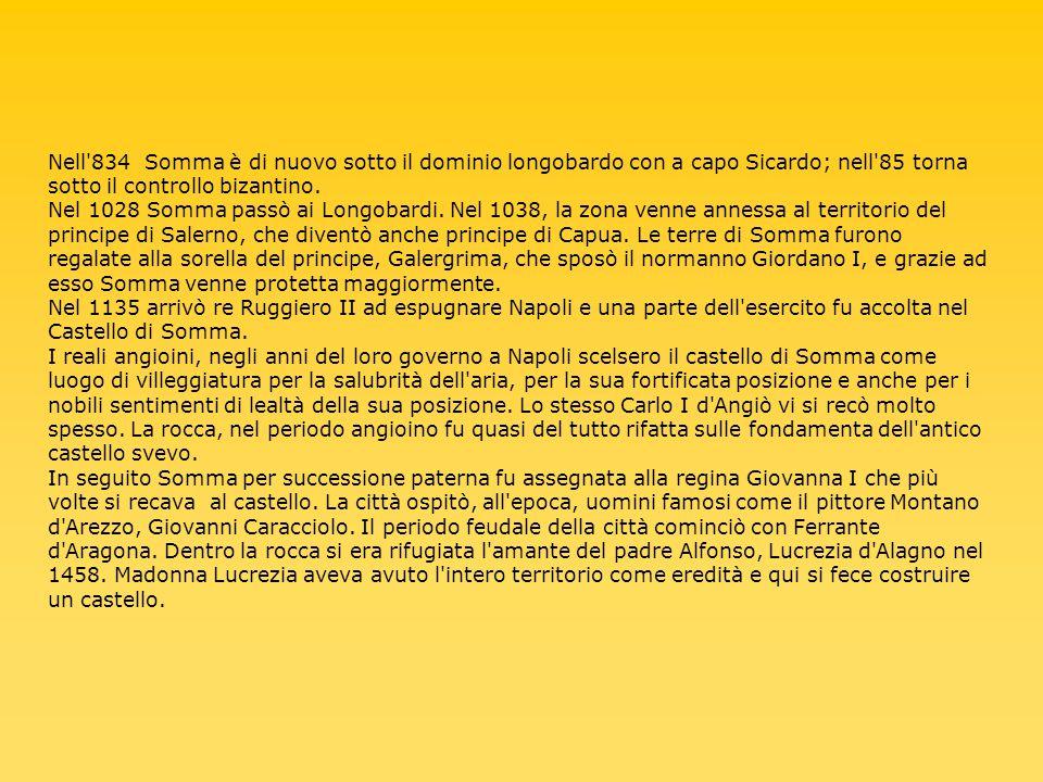 Nell 834 Somma è di nuovo sotto il dominio longobardo con a capo Sicardo; nell 85 torna sotto il controllo bizantino. Nel 1028 Somma passò ai Longobardi. Nel 1038, la zona venne annessa al territorio del principe di Salerno, che diventò anche principe di Capua. Le terre di Somma furono regalate alla sorella del principe, Galergrima, che sposò il normanno Giordano I, e grazie ad esso Somma venne protetta maggiormente.