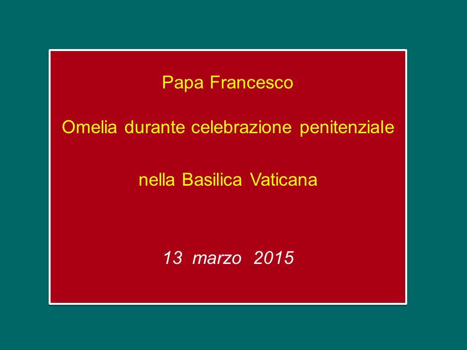 Papa Francesco Omelia durante celebrazione penitenziale nella Basilica Vaticana 13 marzo 2015