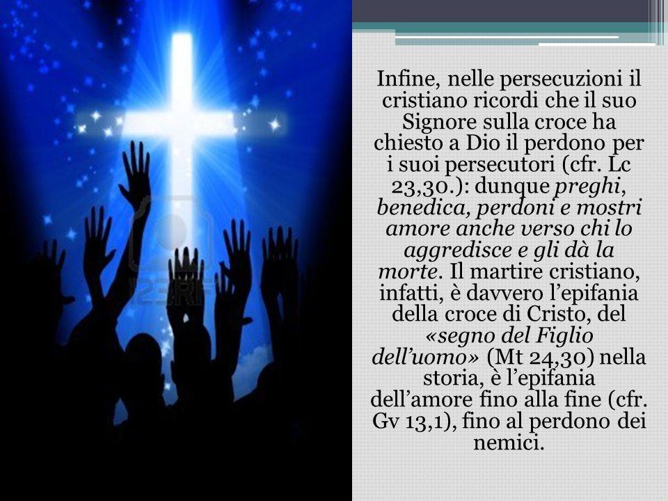 Infine, nelle persecuzioni il cristiano ricordi che il suo Signore sulla croce ha chiesto a Dio il perdono per i suoi persecutori (cfr.