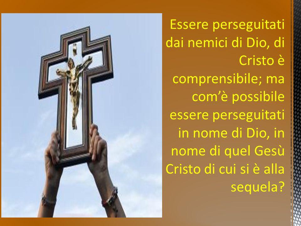 Essere perseguitati dai nemici di Dio, di Cristo è comprensibile; ma com'è possibile essere perseguitati in nome di Dio, in nome di quel Gesù Cristo di cui si è alla sequela