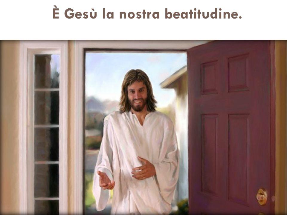 È Gesù la nostra beatitudine.