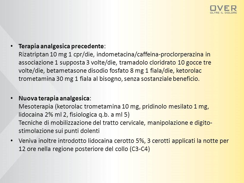 Terapia analgesica precedente: Rizatriptan 10 mg 1 cpr/die, indometacina/caffeina-proclorperazina in associazione 1 supposta 3 volte/die, tramadolo cloridrato 10 gocce tre volte/die, betametasone disodio fosfato 8 mg 1 fiala/die, ketorolac trometamina 30 mg 1 fiala al bisogno, senza sostanziale beneficio.