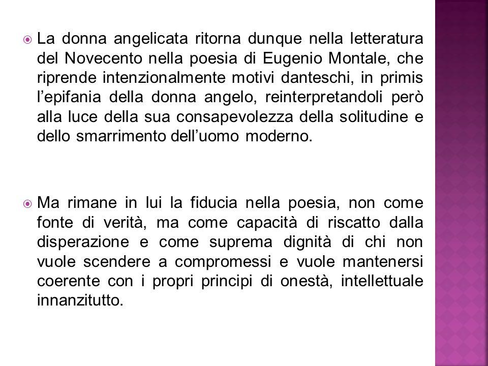 La donna angelicata ritorna dunque nella letteratura del Novecento nella poesia di Eugenio Montale, che riprende intenzionalmente motivi danteschi, in primis l'epifania della donna angelo, reinterpretandoli però alla luce della sua consapevolezza della solitudine e dello smarrimento dell'uomo moderno.